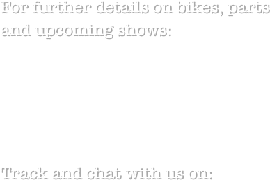 For further details on bikes, parts and upcoming shows: